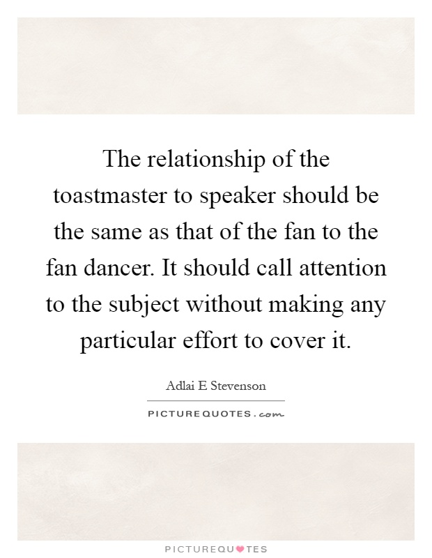 The relationship of the toastmaster to speaker should be the same as that of the fan to the fan dancer. It should call attention to the subject without making any particular effort to cover it Picture Quote #1