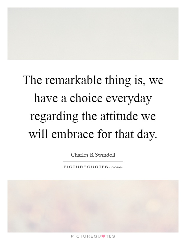 The remarkable thing is, we have a choice everyday regarding the attitude we will embrace for that day Picture Quote #1