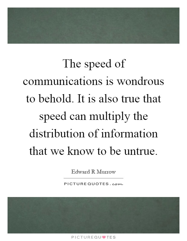 The speed of communications is wondrous to behold. It is also true that speed can multiply the distribution of information that we know to be untrue Picture Quote #1