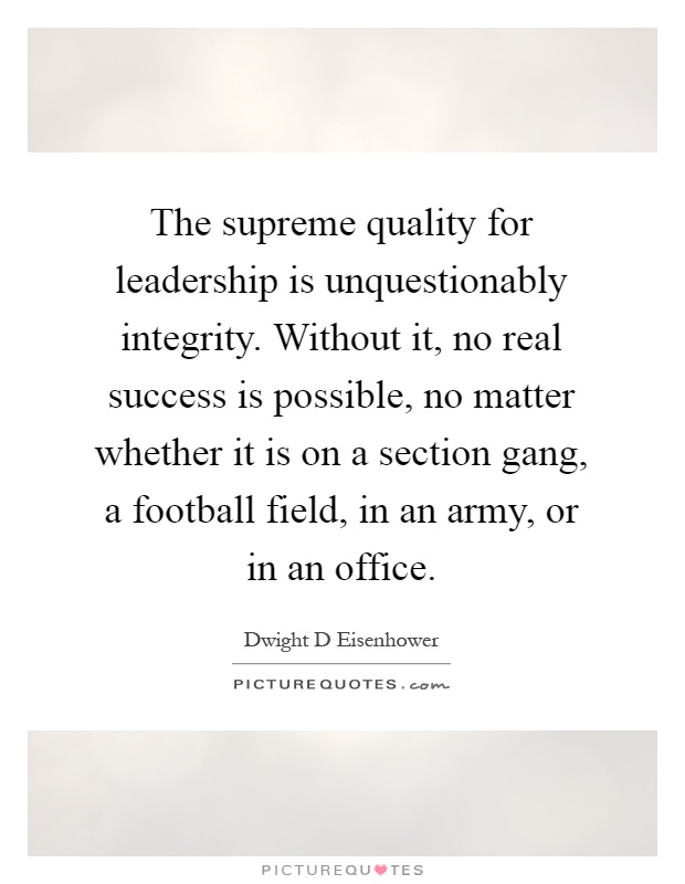 The supreme quality for leadership is unquestionably integrity. Without it, no real success is possible, no matter whether it is on a section gang, a football field, in an army, or in an office Picture Quote #1