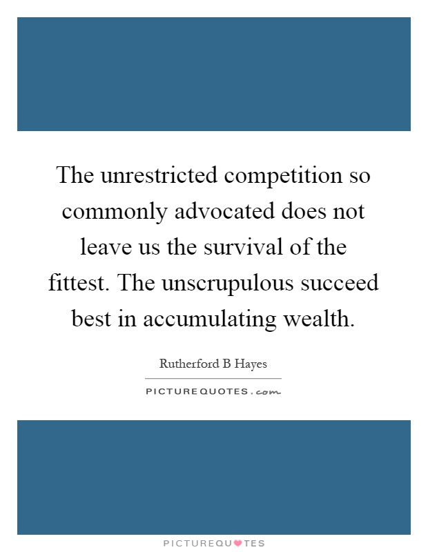 The unrestricted competition so commonly advocated does not leave us the survival of the fittest. The unscrupulous succeed best in accumulating wealth Picture Quote #1