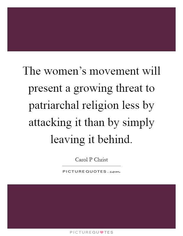The women's movement will present a growing threat to patriarchal religion less by attacking it than by simply leaving it behind Picture Quote #1