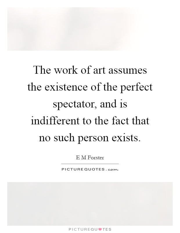 The work of art assumes the existence of the perfect spectator, and is indifferent to the fact that no such person exists Picture Quote #1