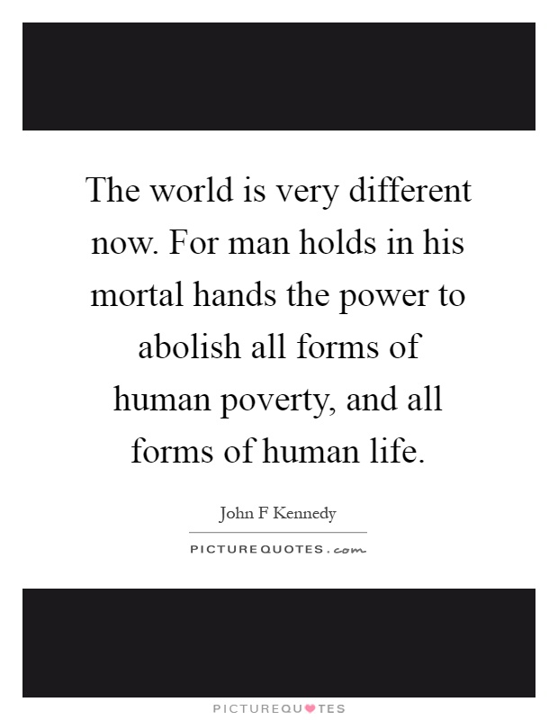 The world is very different now. For man holds in his mortal hands the power to abolish all forms of human poverty, and all forms of human life Picture Quote #1
