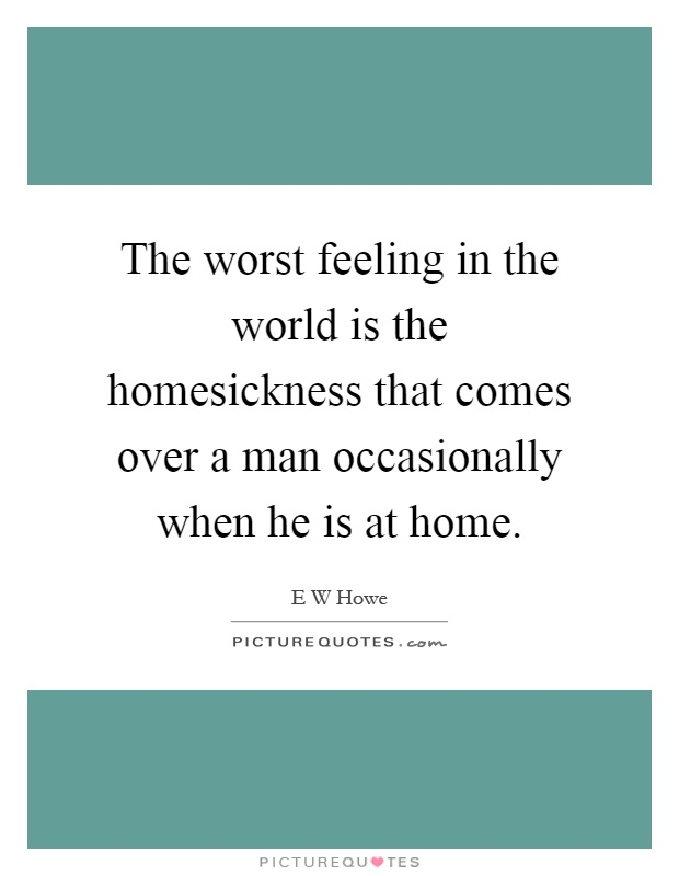 The worst feeling in the world is the homesickness that comes over a man occasionally when he is at home Picture Quote #1