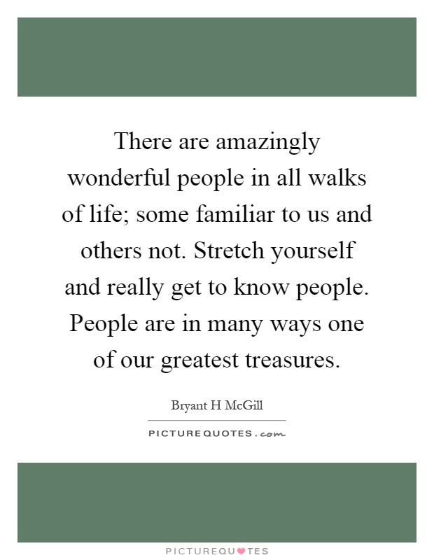 There are amazingly wonderful people in all walks of life; some familiar to us and others not. Stretch yourself and really get to know people. People are in many ways one of our greatest treasures Picture Quote #1