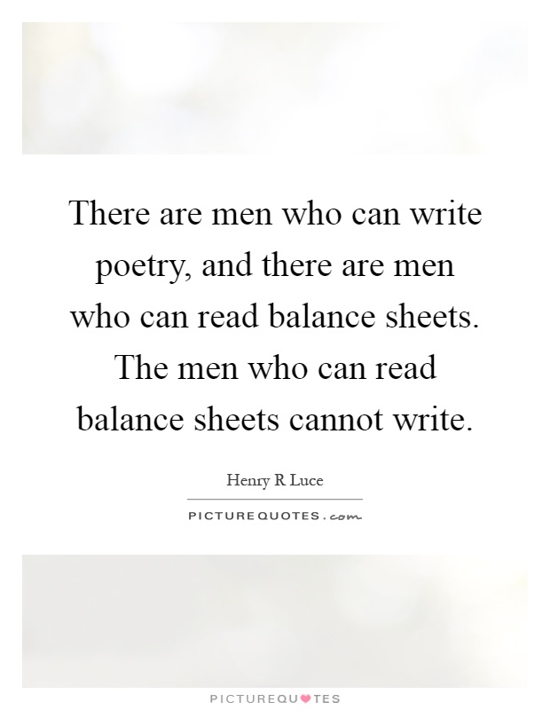 There are men who can write poetry, and there are men who can read balance sheets. The men who can read balance sheets cannot write Picture Quote #1
