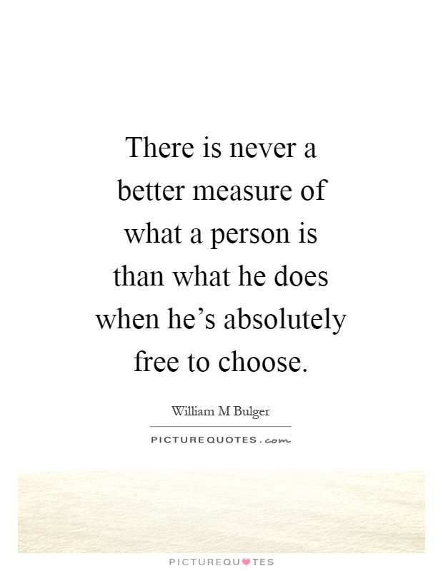There is never a better measure of what a person is than what he does when he's absolutely free to choose Picture Quote #1