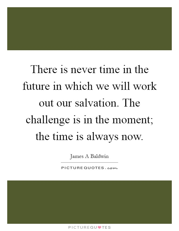 There is never time in the future in which we will work out our salvation. The challenge is in the moment; the time is always now Picture Quote #1