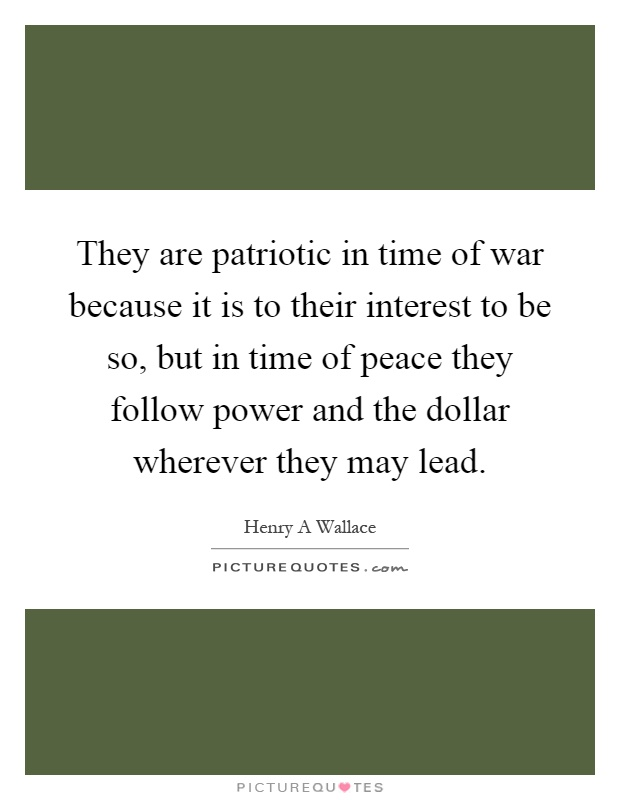 They are patriotic in time of war because it is to their interest to be so, but in time of peace they follow power and the dollar wherever they may lead Picture Quote #1
