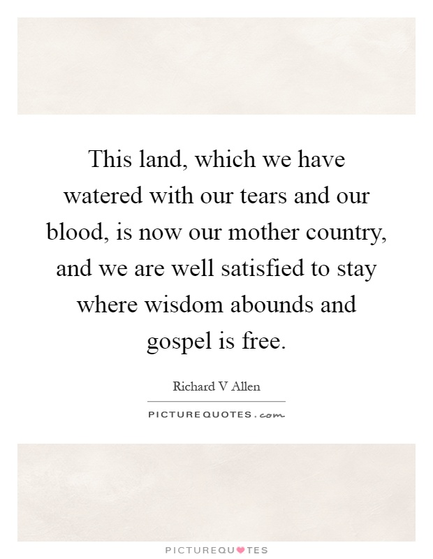 This land, which we have watered with our tears and our blood, is now our mother country, and we are well satisfied to stay where wisdom abounds and gospel is free Picture Quote #1