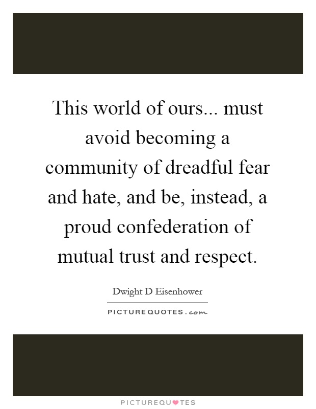 This world of ours... must avoid becoming a community of dreadful fear and hate, and be, instead, a proud confederation of mutual trust and respect Picture Quote #1
