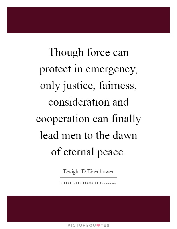 Though force can protect in emergency, only justice, fairness, consideration and cooperation can finally lead men to the dawn of eternal peace Picture Quote #1