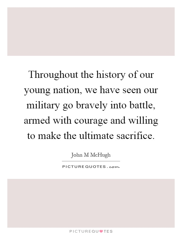 Throughout the history of our young nation, we have seen our military go bravely into battle, armed with courage and willing to make the ultimate sacrifice Picture Quote #1