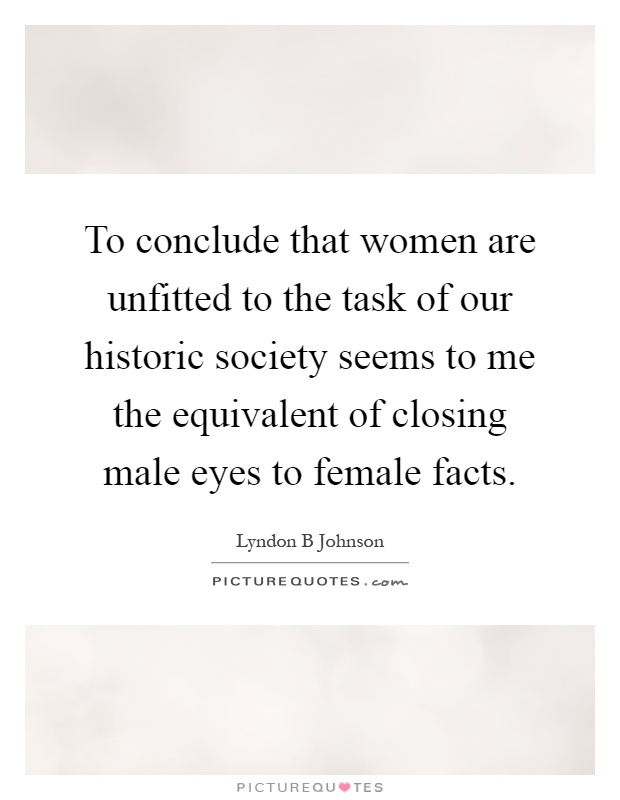 To conclude that women are unfitted to the task of our historic society seems to me the equivalent of closing male eyes to female facts Picture Quote #1