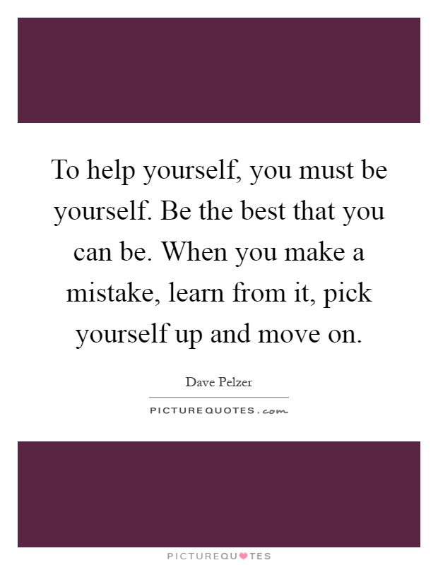 To help yourself, you must be yourself. Be the best that you can be. When you make a mistake, learn from it, pick yourself up and move on Picture Quote #1
