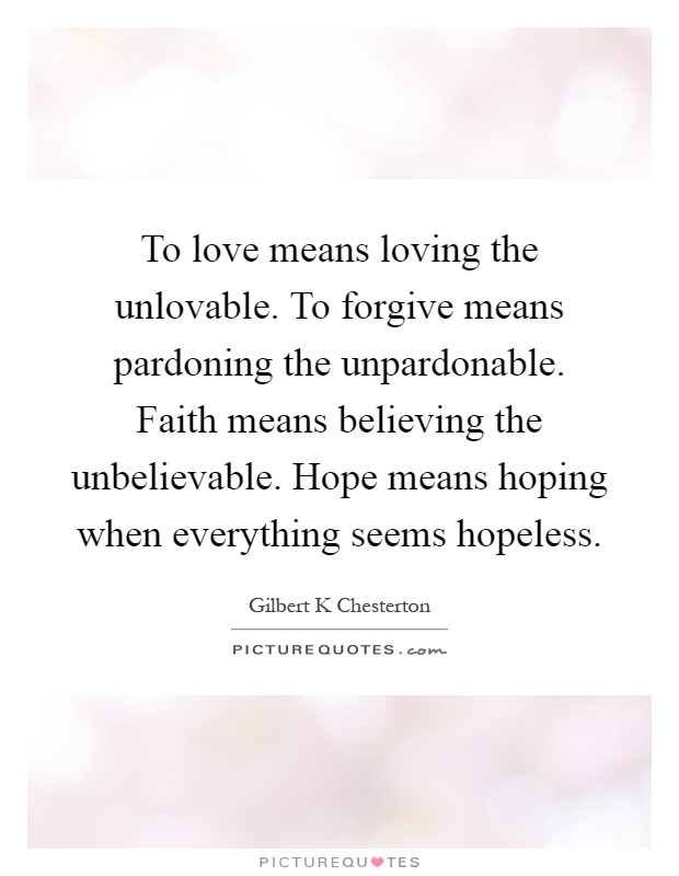To love means loving the unlovable. To forgive means pardoning the unpardonable. Faith means believing the unbelievable. Hope means hoping when everything seems hopeless Picture Quote #1