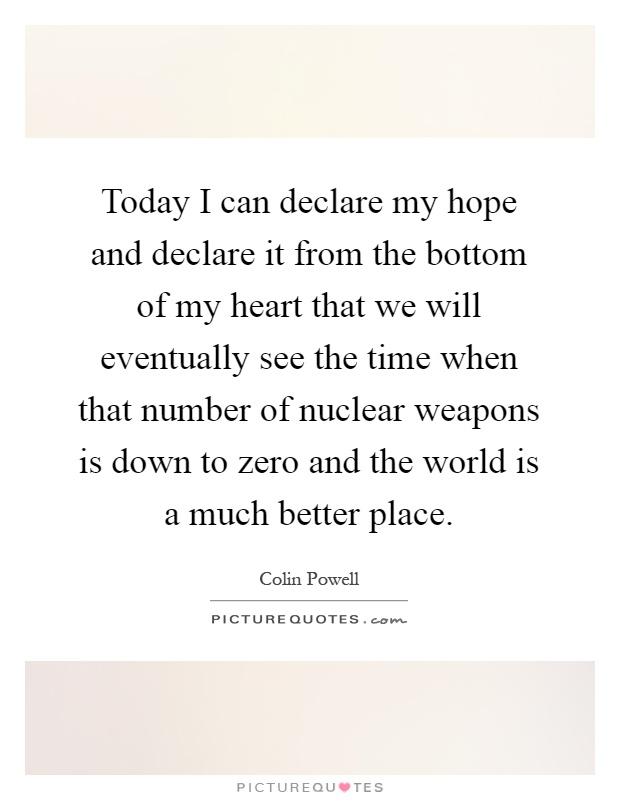 Today I can declare my hope and declare it from the bottom of my heart that we will eventually see the time when that number of nuclear weapons is down to zero and the world is a much better place Picture Quote #1