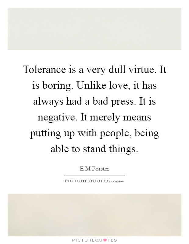 Tolerance is a very dull virtue. It is boring. Unlike love, it has always had a bad press. It is negative. It merely means putting up with people, being able to stand things Picture Quote #1