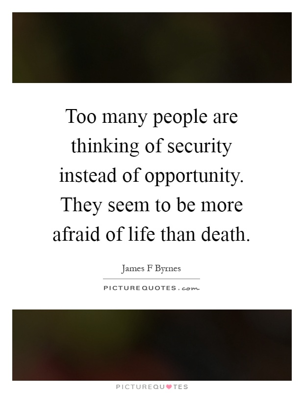 Too many people are thinking of security instead of opportunity. They seem to be more afraid of life than death Picture Quote #1