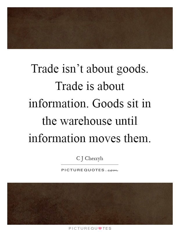 Trade isn't about goods. Trade is about information. Goods sit in the warehouse until information moves them Picture Quote #1