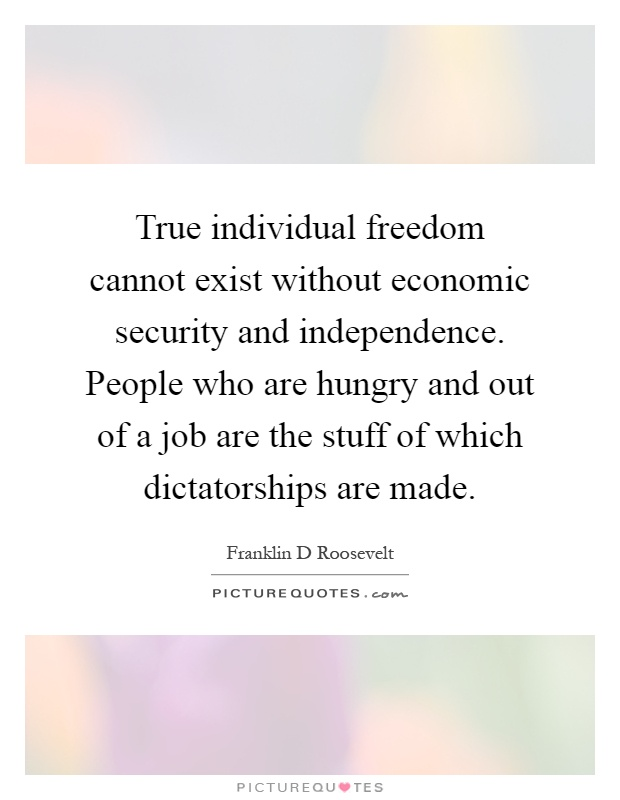 True individual freedom cannot exist without economic security and independence. People who are hungry and out of a job are the stuff of which dictatorships are made Picture Quote #1