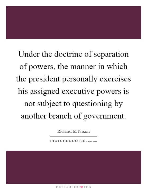Under the doctrine of separation of powers, the manner in which the president personally exercises his assigned executive powers is not subject to questioning by another branch of government Picture Quote #1