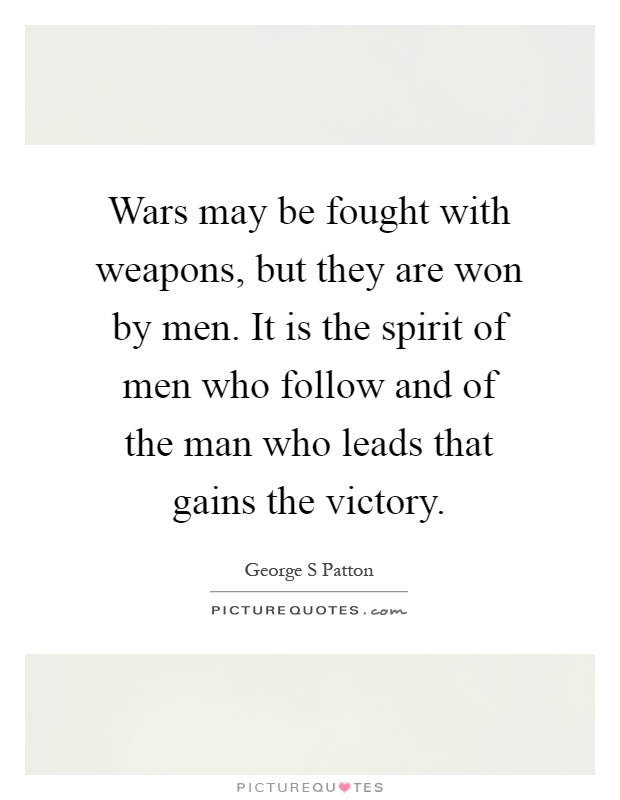 Wars may be fought with weapons, but they are won by men. It is the spirit of men who follow and of the man who leads that gains the victory Picture Quote #1