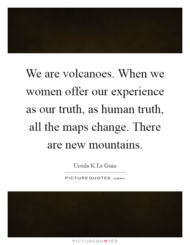 We are volcanoes. When we women offer our experience as our truth, as human truth, all the maps change. There are new mountains Picture Quote #1