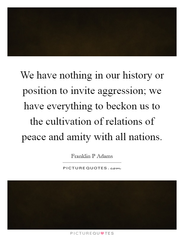 We have nothing in our history or position to invite aggression; we have everything to beckon us to the cultivation of relations of peace and amity with all nations Picture Quote #1