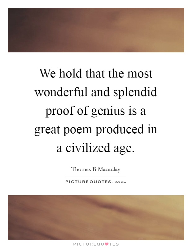 We hold that the most wonderful and splendid proof of genius is a great poem produced in a civilized age Picture Quote #1