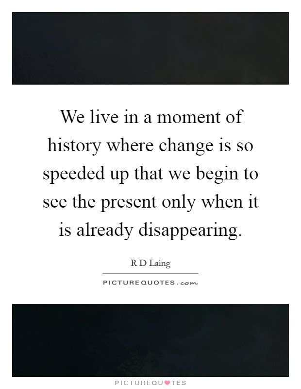 We live in a moment of history where change is so speeded up that we begin to see the present only when it is already disappearing Picture Quote #1
