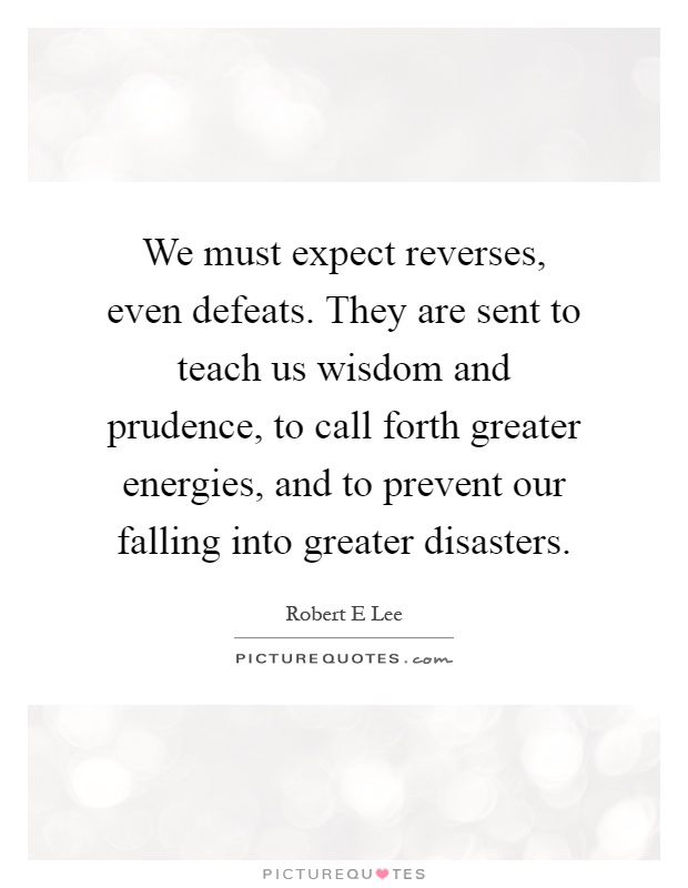 We must expect reverses, even defeats. They are sent to teach us wisdom and prudence, to call forth greater energies, and to prevent our falling into greater disasters Picture Quote #1