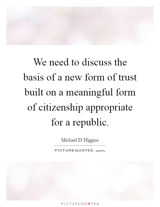 We need to discuss the basis of a new form of trust built on a meaningful form of citizenship appropriate for a republic Picture Quote #1