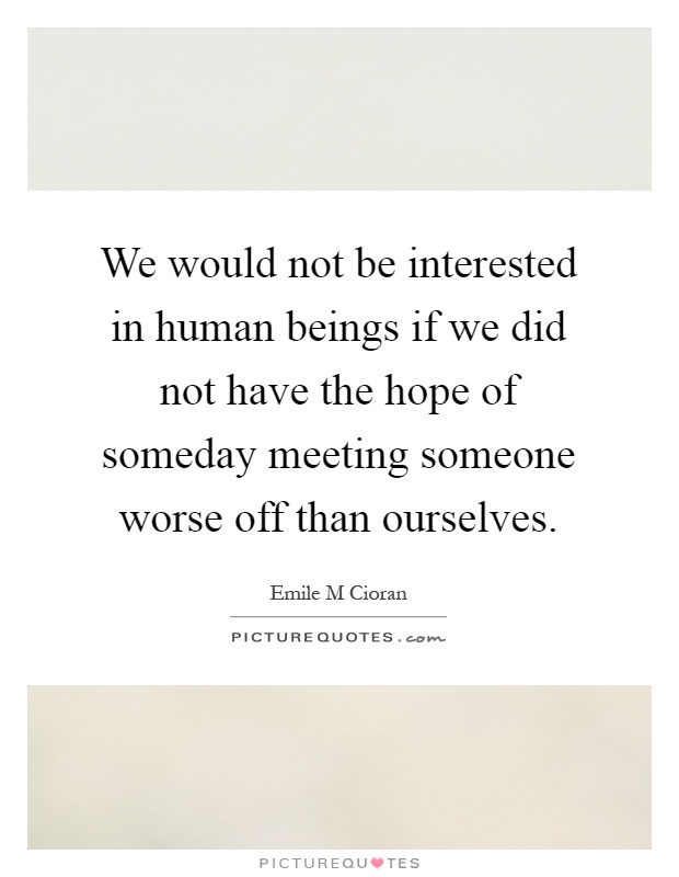 We would not be interested in human beings if we did not have the hope of someday meeting someone worse off than ourselves Picture Quote #1