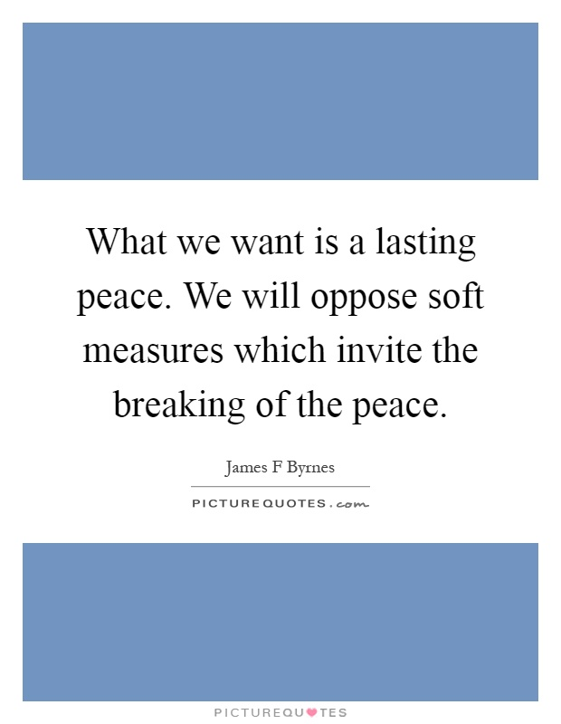 What we want is a lasting peace. We will oppose soft measures which invite the breaking of the peace Picture Quote #1