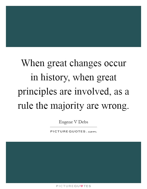 When great changes occur in history, when great principles are involved, as a rule the majority are wrong Picture Quote #1