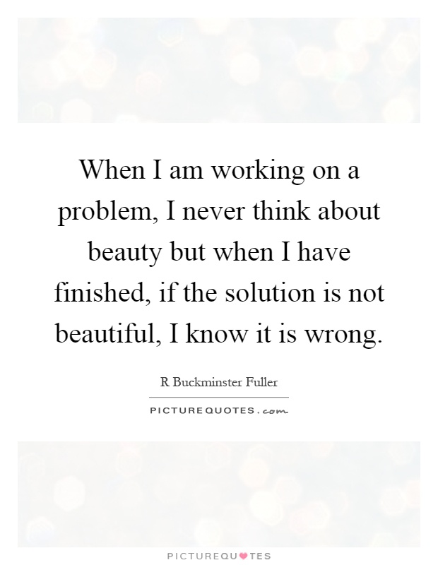 When I am working on a problem, I never think about beauty but when I have finished, if the solution is not beautiful, I know it is wrong Picture Quote #1