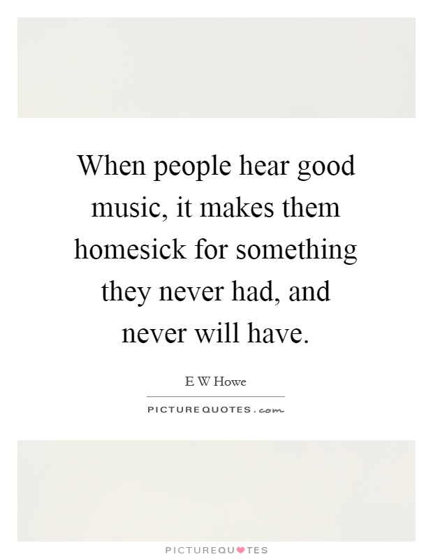 When people hear good music, it makes them homesick for something they never had, and never will have Picture Quote #1