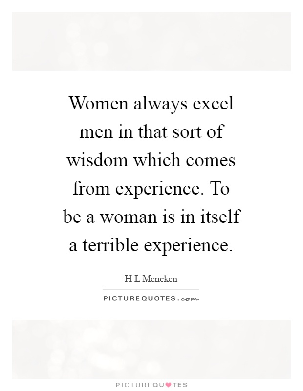 Women always excel men in that sort of wisdom which comes from experience. To be a woman is in itself a terrible experience Picture Quote #1