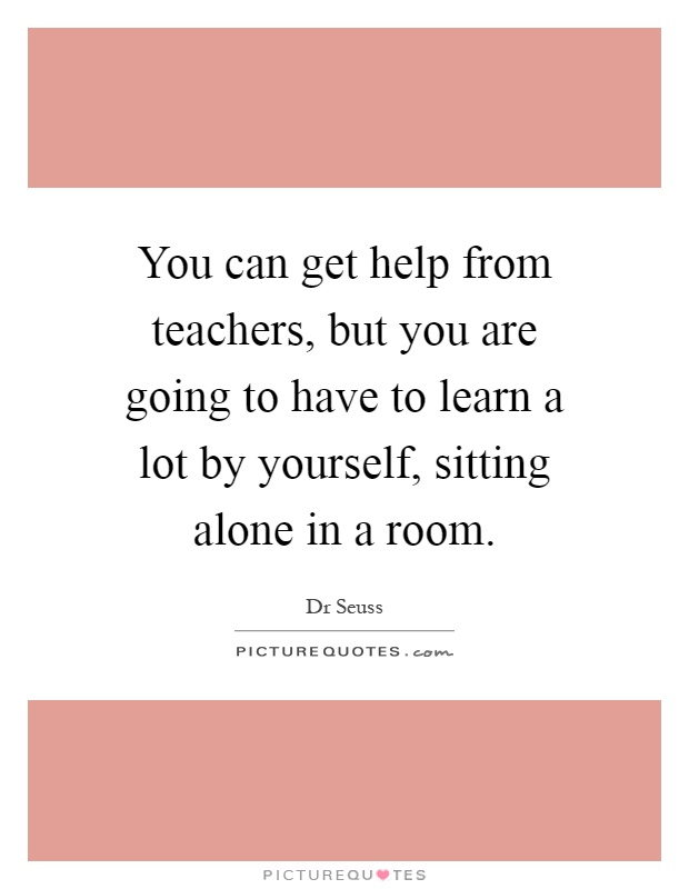 You can get help from teachers, but you are going to have to learn a lot by yourself, sitting alone in a room Picture Quote #1