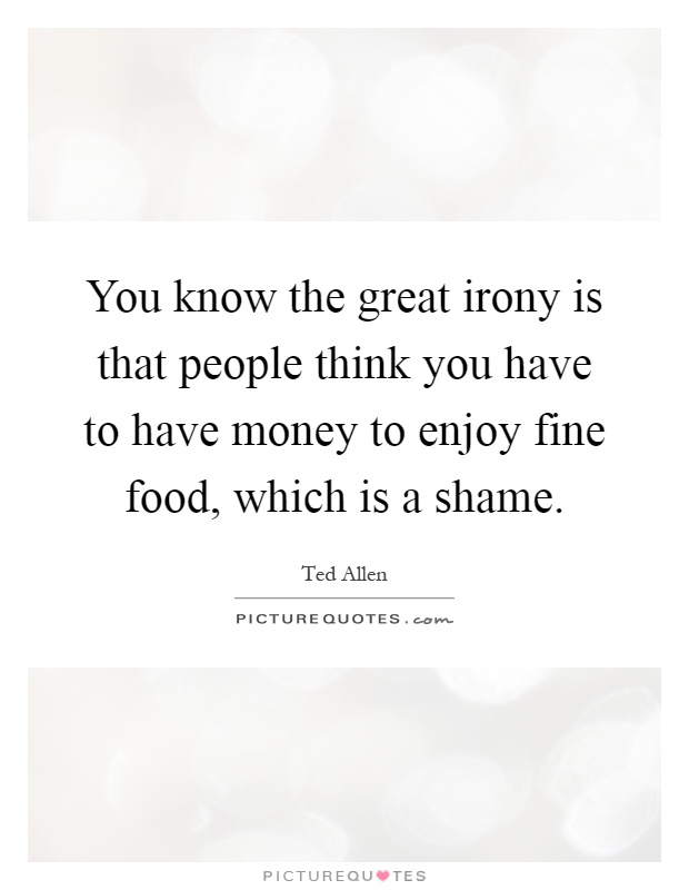 You know the great irony is that people think you have to have money to enjoy fine food, which is a shame Picture Quote #1