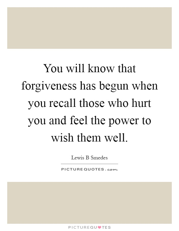 You will know that forgiveness has begun when you recall those who hurt you and feel the power to wish them well Picture Quote #1