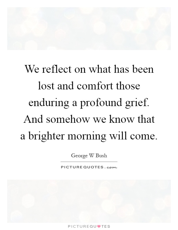 We reflect on what has been lost and comfort those enduring a profound grief. And somehow we know that a brighter morning will come Picture Quote #1