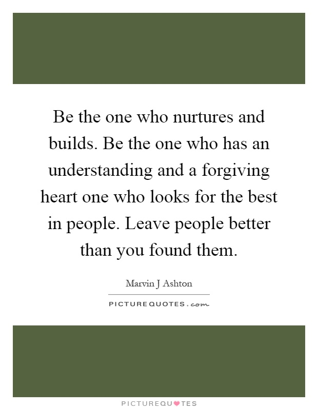 Be the one who nurtures and builds. Be the one who has an understanding and a forgiving heart one who looks for the best in people. Leave people better than you found them Picture Quote #1