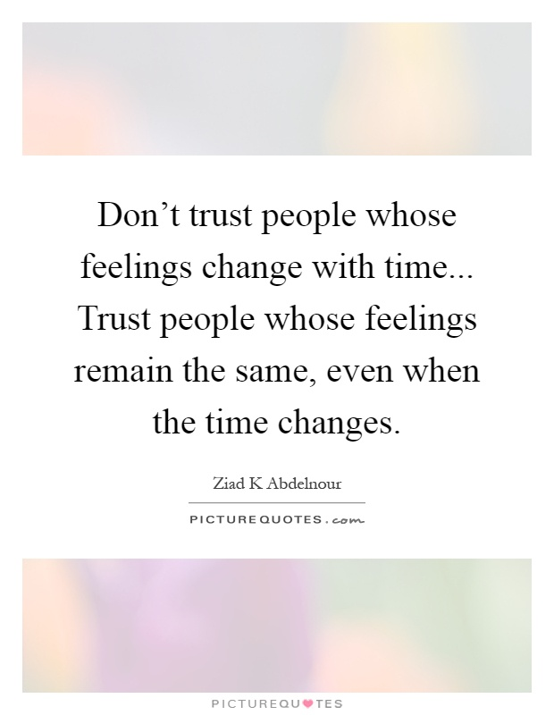Don't trust people whose feelings change with time... Trust people whose feelings remain the same, even when the time changes Picture Quote #1