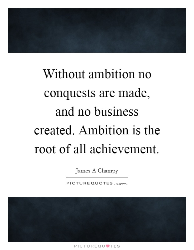 Without ambition no conquests are made, and no business created. Ambition is the root of all achievement Picture Quote #1