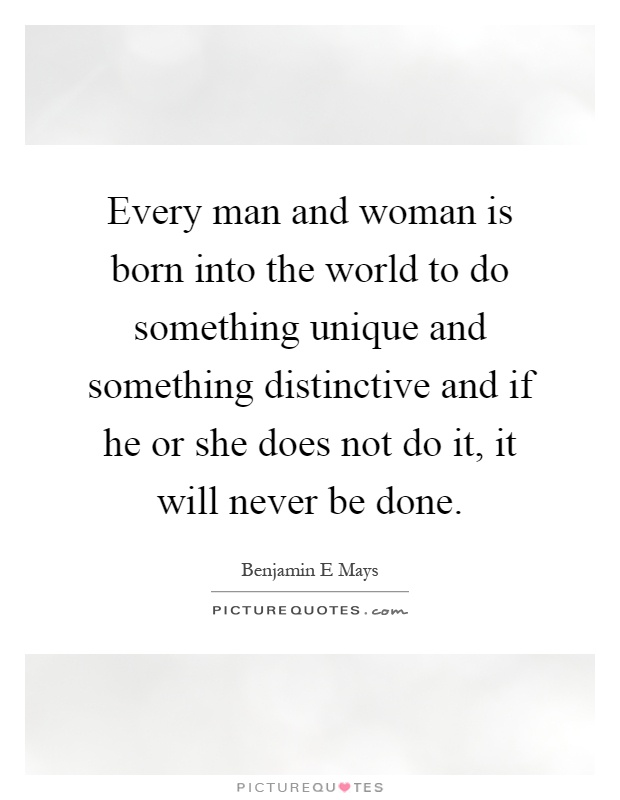 Every man and woman is born into the world to do something unique and something distinctive and if he or she does not do it, it will never be done Picture Quote #1