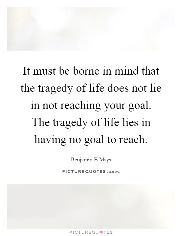 It must be borne in mind that the tragedy of life does not lie in not reaching your goal. The tragedy of life lies in having no goal to reach Picture Quote #1