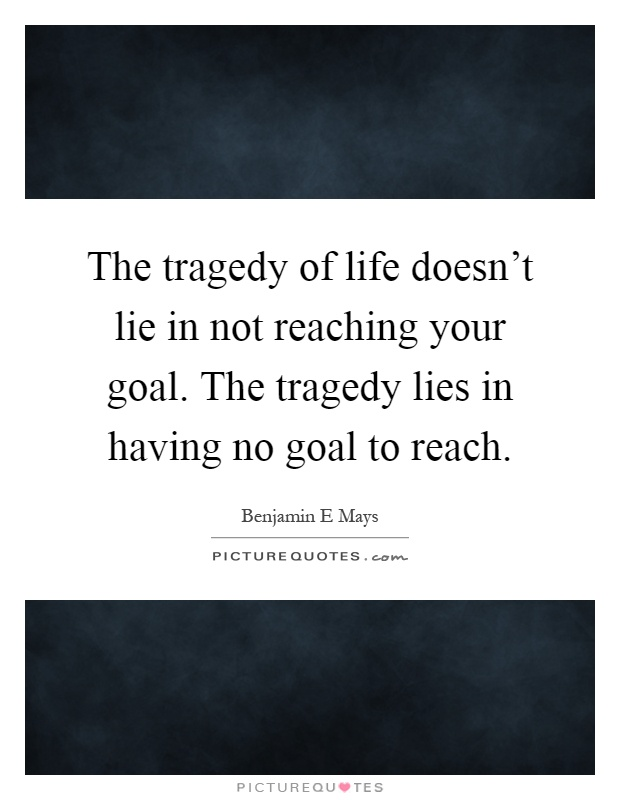 The tragedy of life doesn't lie in not reaching your goal. The tragedy lies in having no goal to reach Picture Quote #1